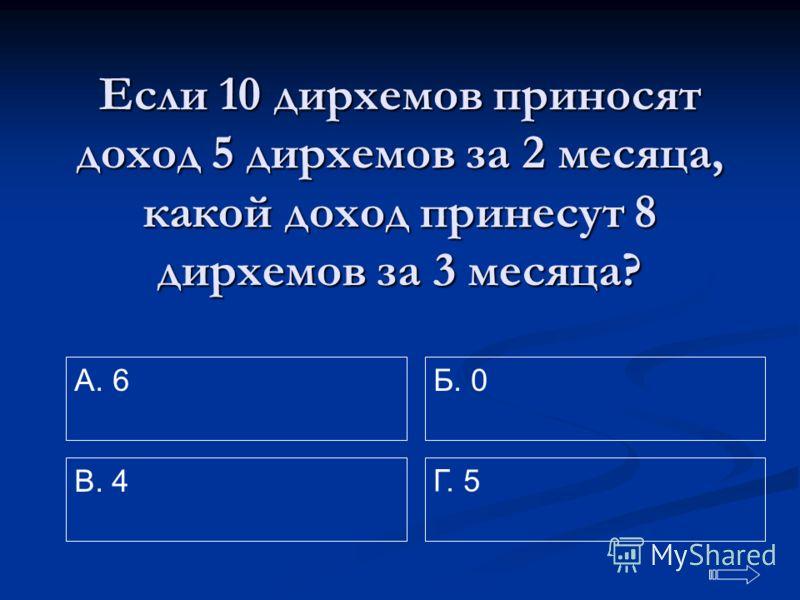 Если 10 дирхемов приносят доход 5 дирхемов за 2 месяца, какой доход принесут 8 дирхемов за 3 месяца? A. 6 Г. 5 Б. 0 В. 4