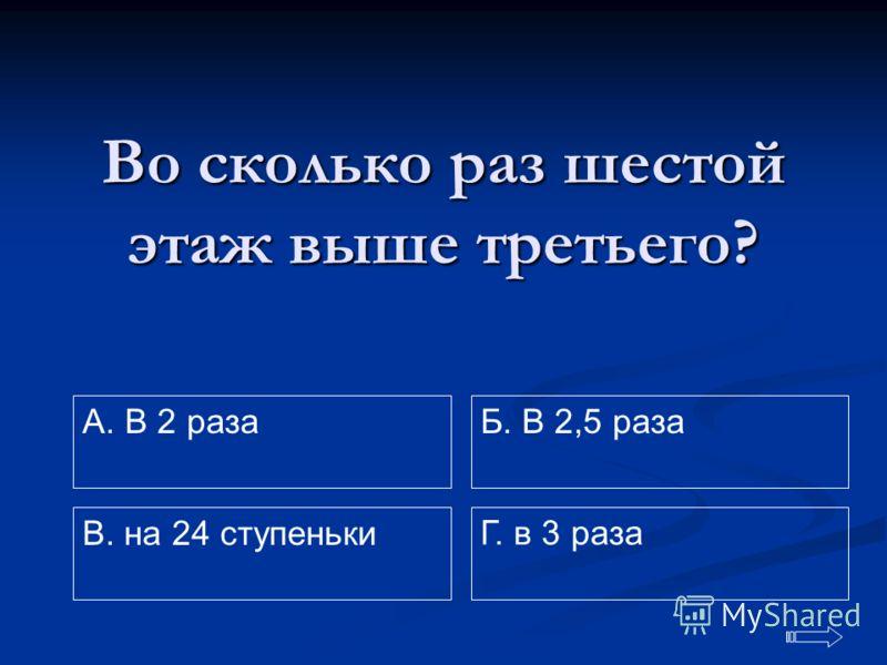 Во сколько раз шестой этаж выше третьего? A. В 2 раза Г. в 3 раза Б. В 2,5 раза В. на 24 ступеньки