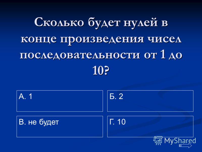 Сколько будет нулей в конце произведения чисел последовательности от 1 до 10? A. 1 Г. 10 Б. 2 В. не будет