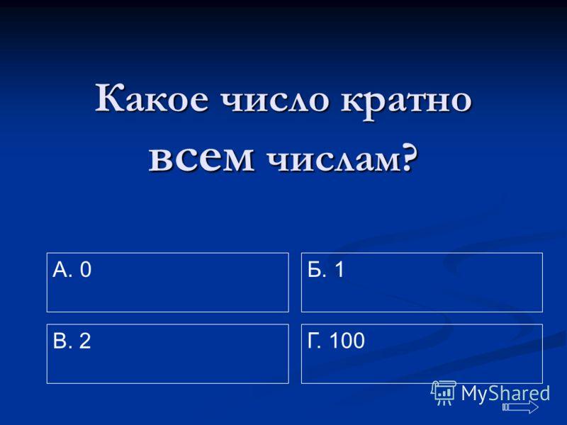 Какое число кратно всем всем числам? A. 0 Г. 100 Б. 1 В. 2