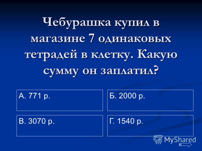 Чебурашка купил в магазине 7 одинаковых тетрадей в клетку. Какую сумму он заплатил? A. 771 р. Г. 1540 р. Б. 2000 р. В. 3070 р.