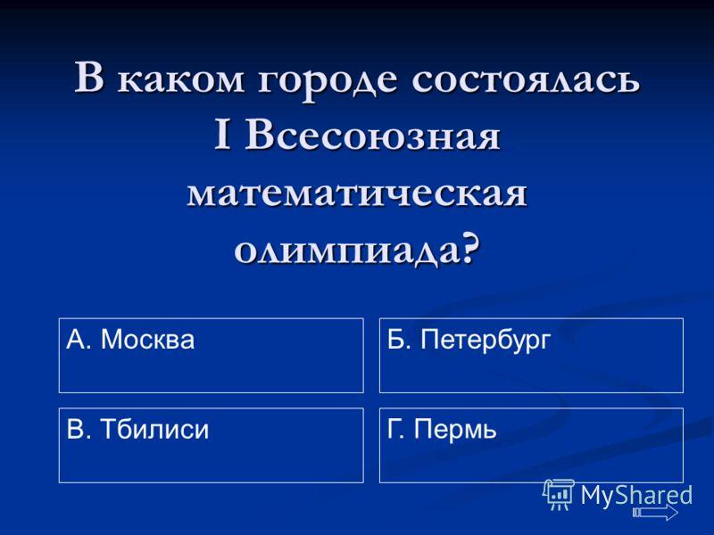 В каком городе состоялась IВсесоюзная математическая олимпиада? A. Москва Г. Пермь Б. Петербург В. Тбилиси