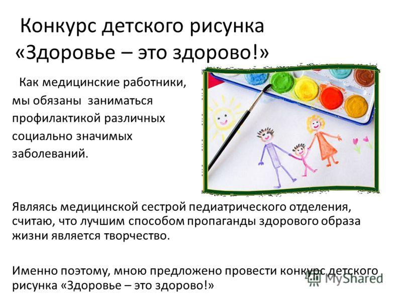 Конкурс детского рисунка «Здоровье – это здорово!» Как медицинские работники, мы обязаны заниматься профилактикой различных социально значимых заболеваний. Являясь медицинской сестрой педиатрического отделения, считаю, что лучшим способом пропаганды
