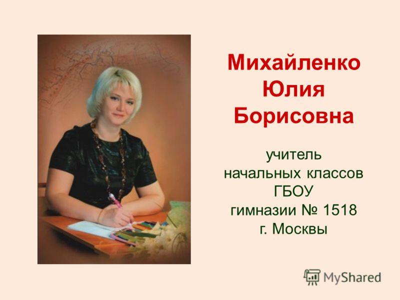 Михайленко Юлия Борисовна учитель начальных классов ГБОУ гимназии 1518 г. Москвы