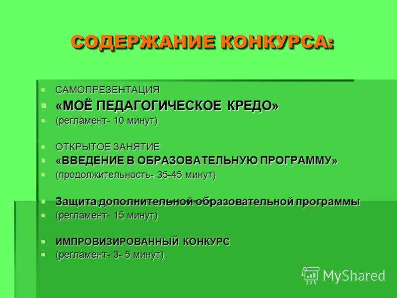 СОДЕРЖАНИЕ КОНКУРСА: САМОПРЕЗЕНТАЦИЯ САМОПРЕЗЕНТАЦИЯ «МОЁ ПЕДАГОГИЧЕСКОЕ КРЕДО» «МОЁ ПЕДАГОГИЧЕСКОЕ КРЕДО» (регламент- 10 минут) (регламент- 10 минут) ОТКРЫТОЕ ЗАНЯТИЕ ОТКРЫТОЕ ЗАНЯТИЕ «ВВЕДЕНИЕ В ОБРАЗОВАТЕЛЬНУЮ ПРОГРАММУ» «ВВЕДЕНИЕ В ОБРАЗОВАТЕЛЬНУ