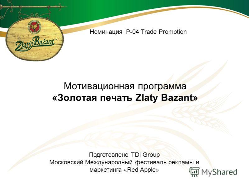 Мотивационная программа «Золотая печать Zlaty Bazant» Номинация Р-04 Trade Promotion Подготовлено TDI Group Московский Международный фестиваль рекламы и маркетинга «Red Apple»