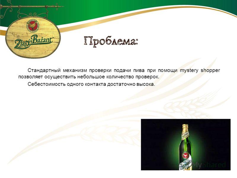 Стандартный механизм проверки подачи пива при помощи mystery shopper позволяет осуществить небольшое количество проверок. Себестоимость одного контакта достаточно высока.