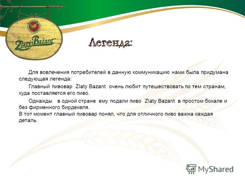 Для вовлечения потребителей в данную коммуникацию нами была придумана следующая легенда: Главный пивовар Zlaty Bazant очень любит путешествовать по тем странам, куда поставляется его пиво. Однажды в одной стране ему подали пиво Zlaty Bazant в простом