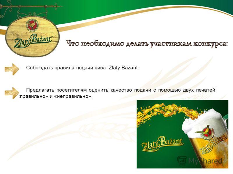 Соблюдать правила подачи пива Zlaty Bazant. Предлагать посетителям оценить качество подачи с помощью двух печатей «правильно» и «неправильно».