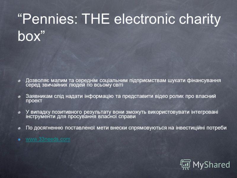 Pennies: THE electronic charity box Дозволяє малим та середнім соціальним підприємствам шукати фінансування серед звичайних людей по всьому світі Заявникам слід надати інформацію та представити відео ролик про власний проект У випадку позитивного рез
