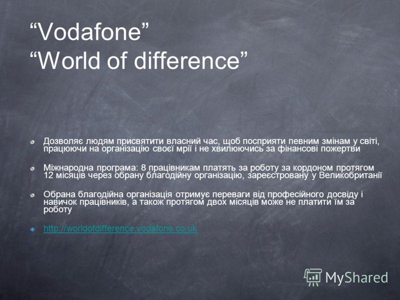 Vodafone World of difference Дозволяє людям присвятити власний час, щоб посприяти певним змінам у світі, працюючи на організацію своєї мрії і не хвилюючись за фінансові пожертви Міжнародна програма: 8 працівникам платять за роботу за кордоном протяго