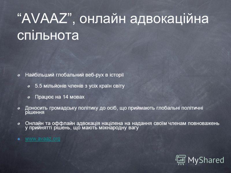 AVAAZ, онлайн адвокаційна спільнота Найбільший глобальний веб-рух в історії 5.5 мільйонів членів з усіх країн світу Працює на 14 мовах Доносить громадську політику до осіб, що приймають глобальні політичні рішення Онлайн та оффлайн адвокація націлена
