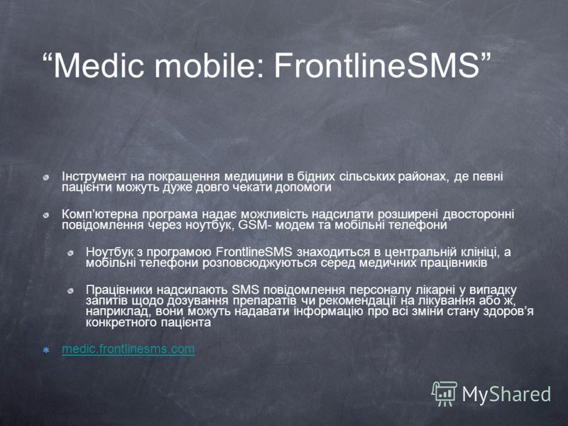 Medic mobile: FrontlineSMS Інструмент на покращення медицини в бідних сільських районах, де певні пацієнти можуть дуже довго чекати допомоги Компютерна програма надає можливість надсилати розширені двосторонні повідомлення через ноутбук, GSM- модем т