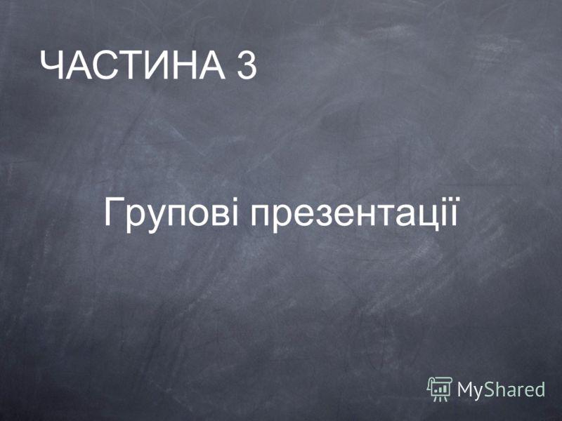 Групові презентації ЧАСТИНА 3