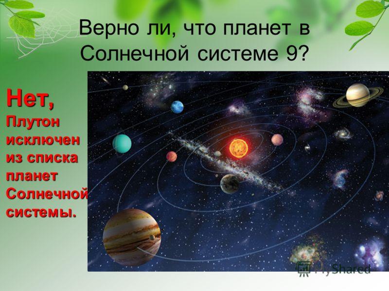 Верно ли, что планет в Солнечной системе 9? Нет, Плутон исключен из списка планет Солнечной системы.