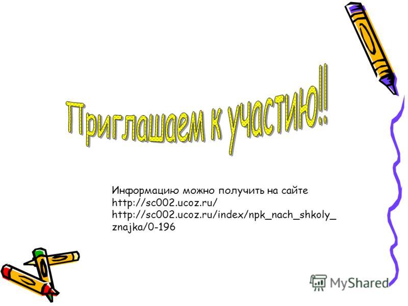 Информацию можно получить на сайте http://sc002.ucoz.ru/ http://sc002.ucoz.ru/index/npk_nach_shkoly_ znajka/0-196