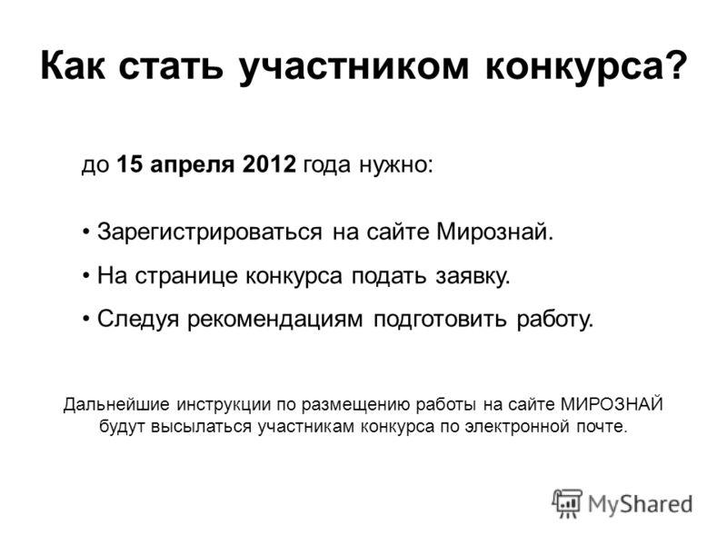 Как стать участником конкурса? до 15 апреля 2012 года нужно: Зарегистрироваться на сайте Мирознай. На странице конкурса подать заявку. Следуя рекомендациям подготовить работу. Дальнейшие инструкции по размещению работы на сайте МИРОЗНАЙ будут высылат