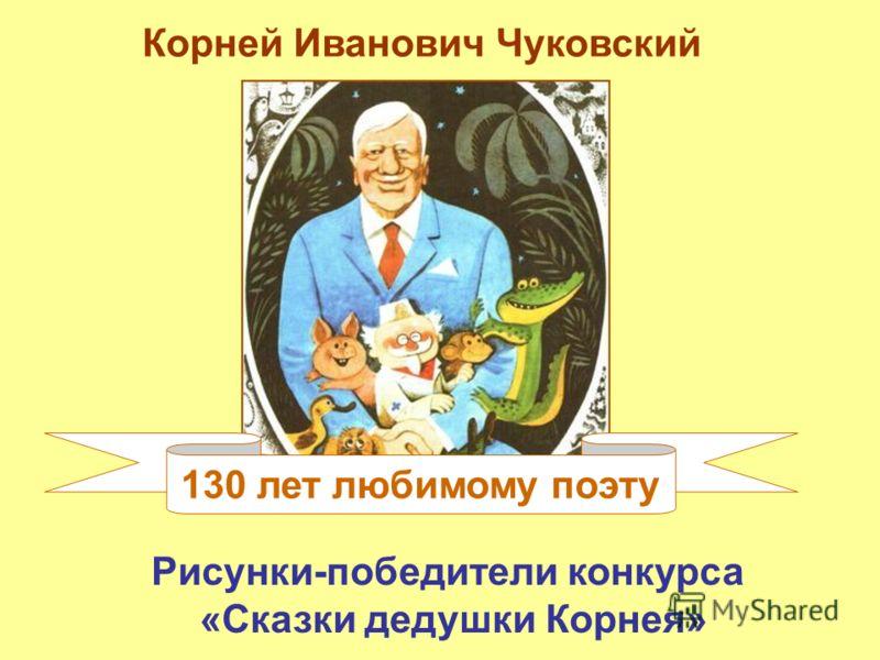 130 лет любимому поэту Корней Иванович Чуковский Рисунки-победители конкурса «Сказки дедушки Корнея»