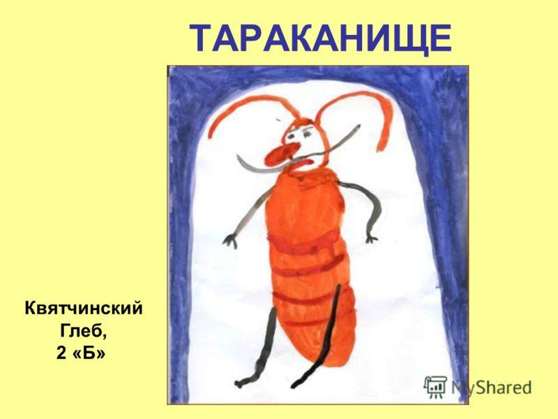 ТАРАКАНИЩЕ Квятчинский Глеб, 2 «Б»