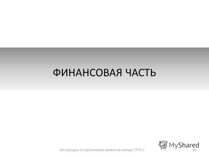 45 ФИНАНСОВАЯ ЧАСТЬ Инструкции по заполнению заявок на конкурс ППСУ