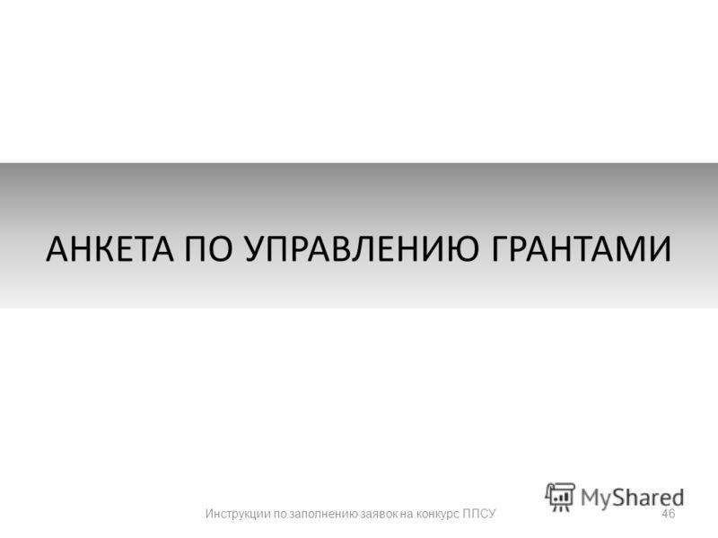 46 АНКЕТА ПО УПРАВЛЕНИЮ ГРАНТАМИ Инструкции по заполнению заявок на конкурс ППСУ