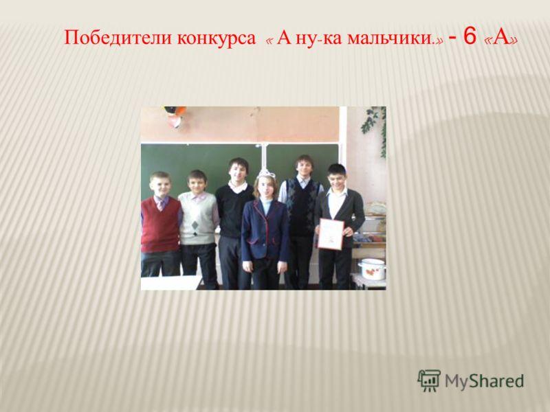 Победители конкурса « А ну - ка мальчики.» - 6 « А »