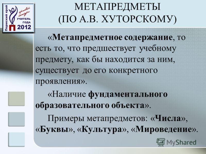 МЕТАПРЕДМЕТЫ (ПО А.В. ХУТОРСКОМУ) «Метапредметное содержание, то есть то, что предшествует учебному предмету, как бы находится за ним, существует до его конкретного проявления». «Наличие фундаментального образовательного объекта». Примеры метапредмет