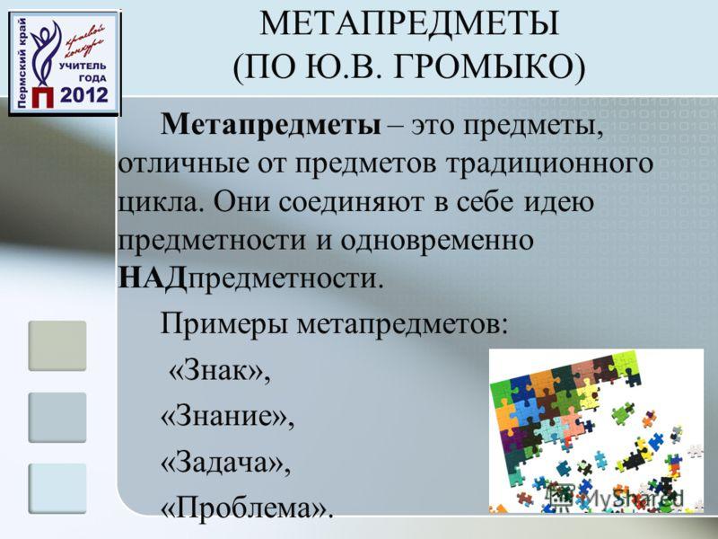 МЕТАПРЕДМЕТЫ (ПО Ю.В. ГРОМЫКО) Метапредметы – это предметы, отличные от предметов традиционного цикла. Они соединяют в себе идею предметности и одновременно НАДпредметности. Примеры метапредметов: «Знак», «Знание», «Задача», «Проблема».