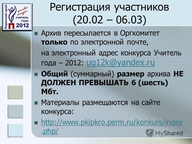 Регистрация участников (20.02 – 06.03) Архив пересылается в Оргкомитет только по электронной почте, на электронный адрес конкурса Учитель года – 2012: ug12k@yandeх.ru ug12k@yandeх.ru Общий (суммарный) размер архива НЕ ДОЛЖЕН ПРЕВЫШАТЬ 6 (шесть) Мбт.