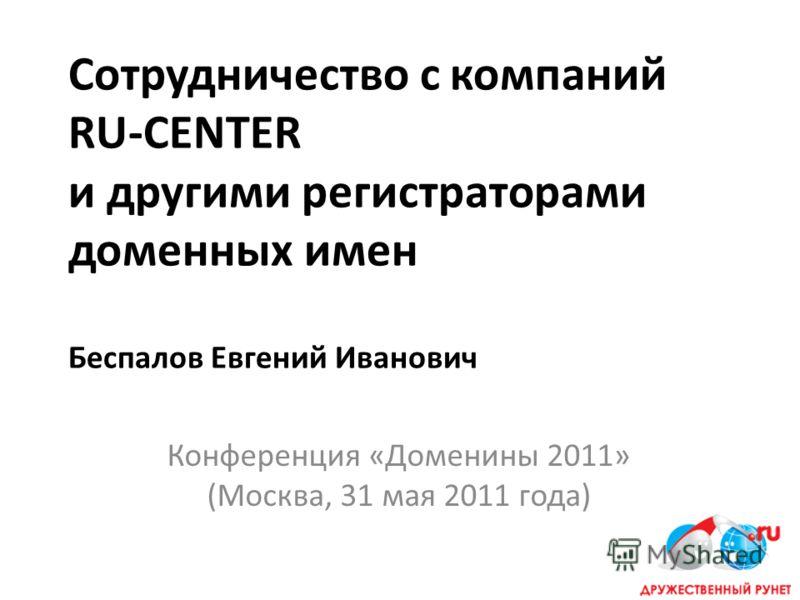 Сотрудничество с компаний RU-CENTER и другими регистраторами доменных имен Беспалов Евгений Иванович Конференция «Доменины 2011» (Москва, 31 мая 2011 года)