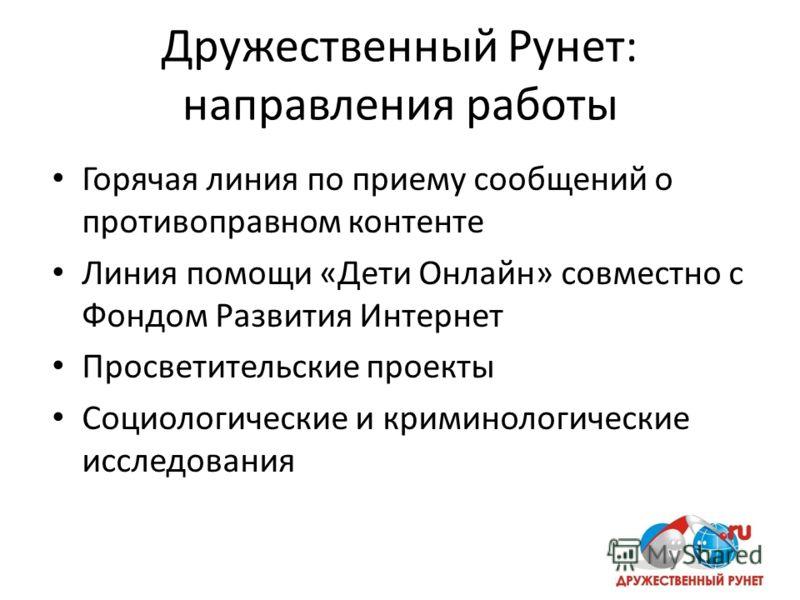 Дружественный Рунет: направления работы Горячая линия по приему сообщений о противоправном контенте Линия помощи «Дети Онлайн» совместно с Фондом Развития Интернет Просветительские проекты Социологические и криминологические исследования