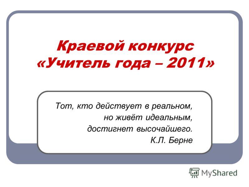 Краевой конкурс «Учитель года – 2011» Тот, кто действует в реальном, но живёт идеальным, достигнет высочайшего. К.Л. Берне