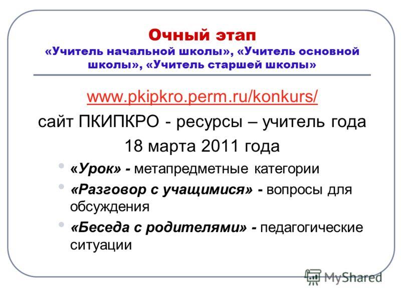 Очный этап «Учитель начальной школы», «Учитель основной школы», «Учитель старшей школы» www.pkipkro.perm.ru/konkurs/ сайт ПКИПКРО - ресурсы – учитель года 18 марта 2011 года «Урок» - метапредметные категории «Разговор с учащимися» - вопросы для обсуж