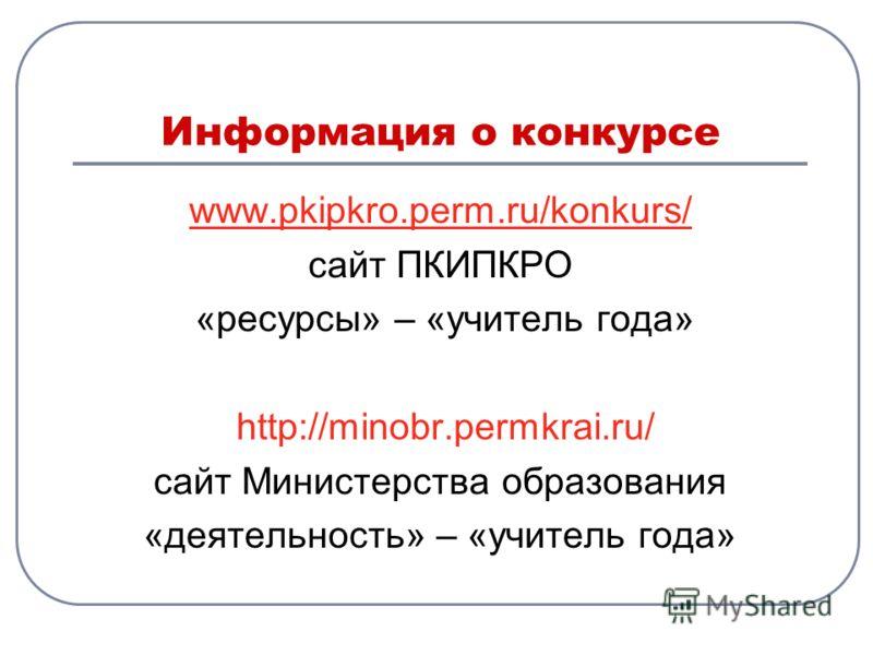 Информация о конкурсе www.pkipkro.perm.ru/konkurs/ сайт ПКИПКРО «ресурсы» – «учитель года» http://minobr.permkrai.ru/ сайт Министерства образования «деятельность» – «учитель года»