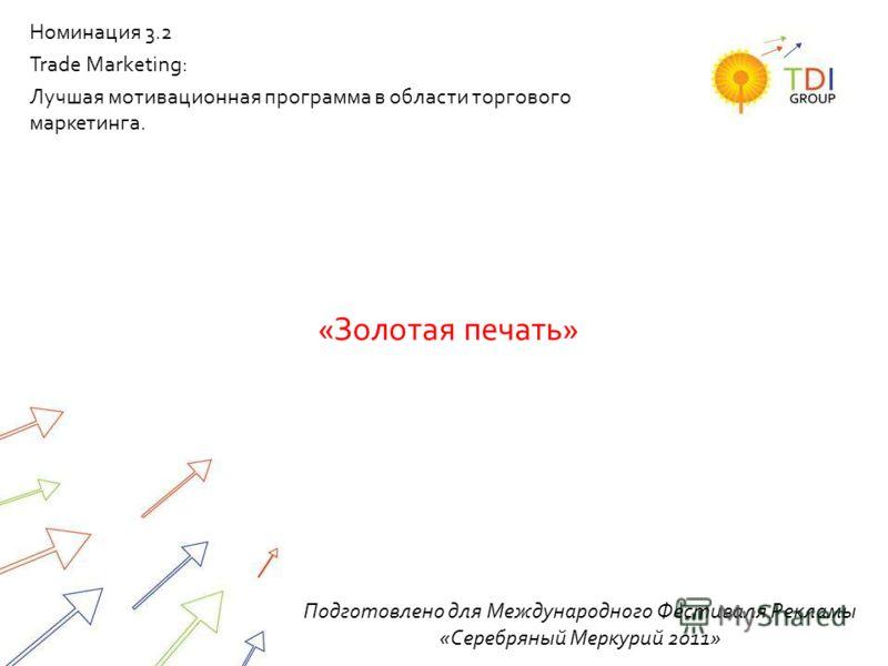 «Золотая печать» Подготовлено для Международного Фестиваля Рекламы «Серебряный Меркурий 2011» Номинация 3.2 Trade Marketing: Лучшая мотивационная программа в области торгового маркетинга.