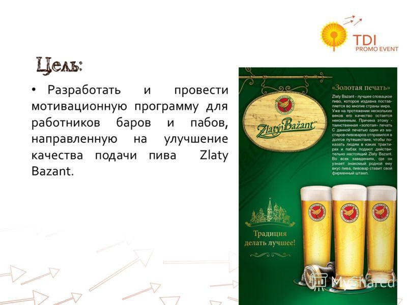 Цель: Разработать и провести мотивационную программу для работников баров и пабов, направленную на улучшение качества подачи пива Zlaty Bazant.
