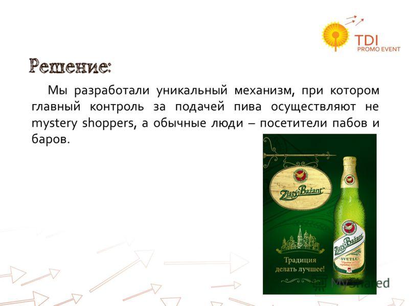 Решение: Мы разработали уникальный механизм, при котором главный контроль за подачей пива осуществляют не mystery shoppers, а обычные люди – посетители пабов и баров.
