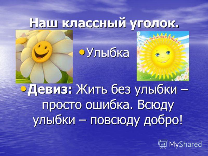 Наш классный уголок. Улыбка Улыбка Девиз: Жить без улыбки – просто ошибка. Всюду улыбки – повсюду добро! Девиз: Жить без улыбки – просто ошибка. Всюду улыбки – повсюду добро!