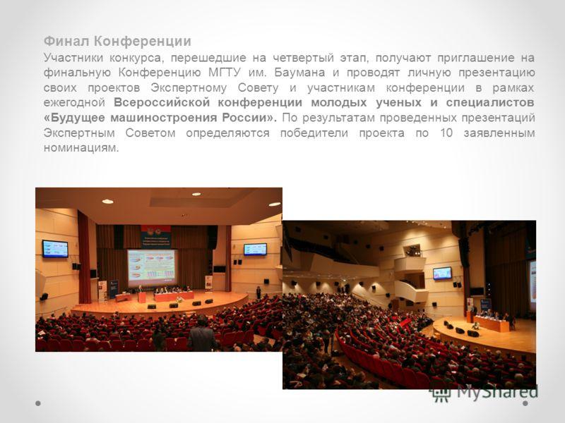 Финал Конференции Участники конкурса, перешедшие на четвертый этап, получают приглашение на финальную Конференцию МГТУ им. Баумана и проводят личную презентацию своих проектов Экспертному Совету и участникам конференции в рамках ежегодной Всероссийск