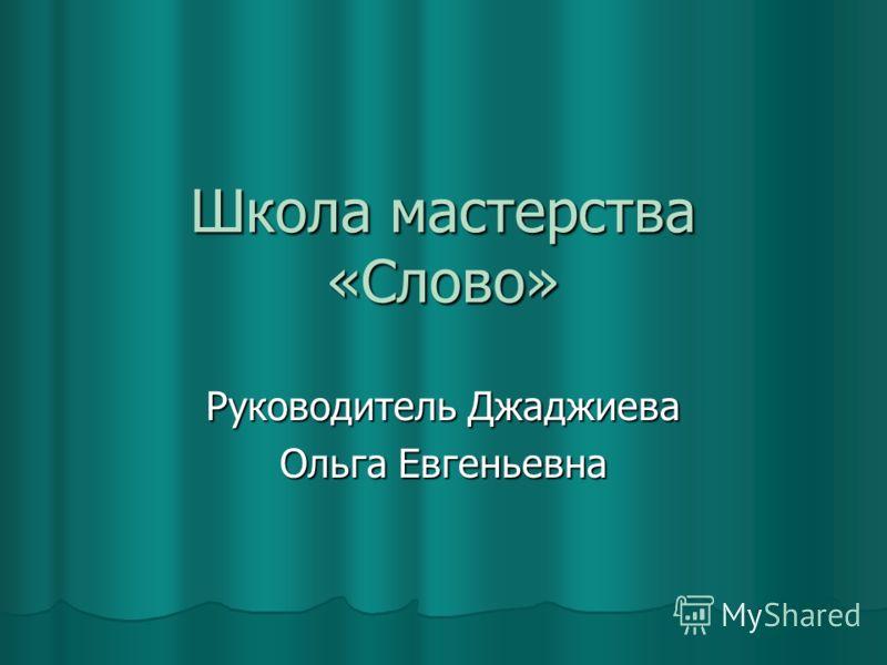 Школа мастерства «Слово» Руководитель Джаджиева Ольга Евгеньевна