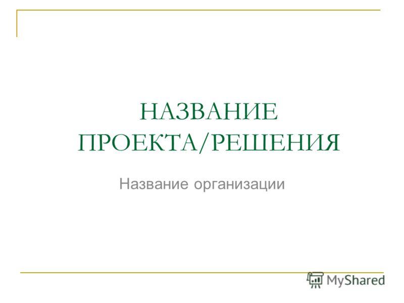 НАЗВАНИЕ ПРОЕКТА/РЕШЕНИЯ Название организации