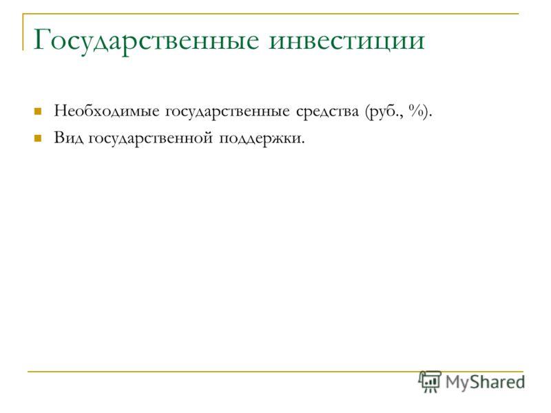 Государственные инвестиции Необходимые государственные средства (руб., %). Вид государственной поддержки.