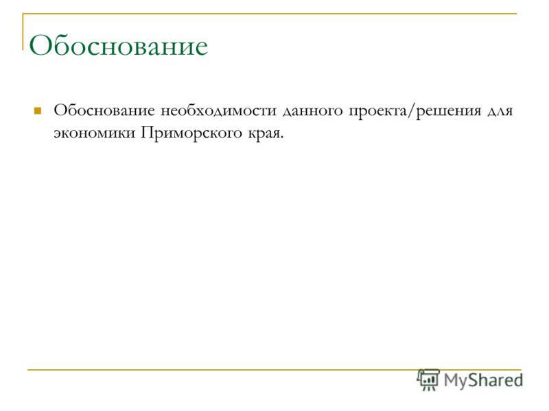 Обоснование Обоснование необходимости данного проекта/решения для экономики Приморского края.