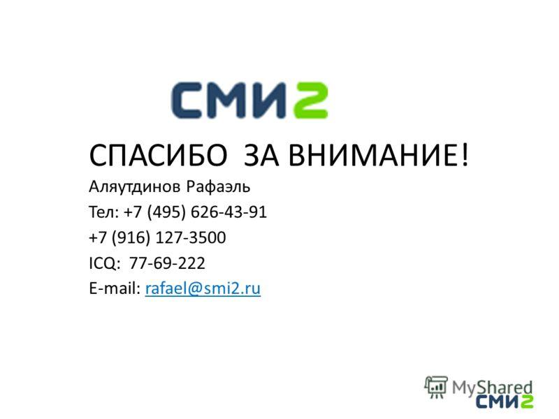 СПАСИБО ЗА ВНИМАНИЕ! Аляутдинов Рафаэль Тел: +7 (495) 626-43-91 +7 (916) 127-3500 ICQ: 77-69-222 E-mail: rafael@smi2.ru