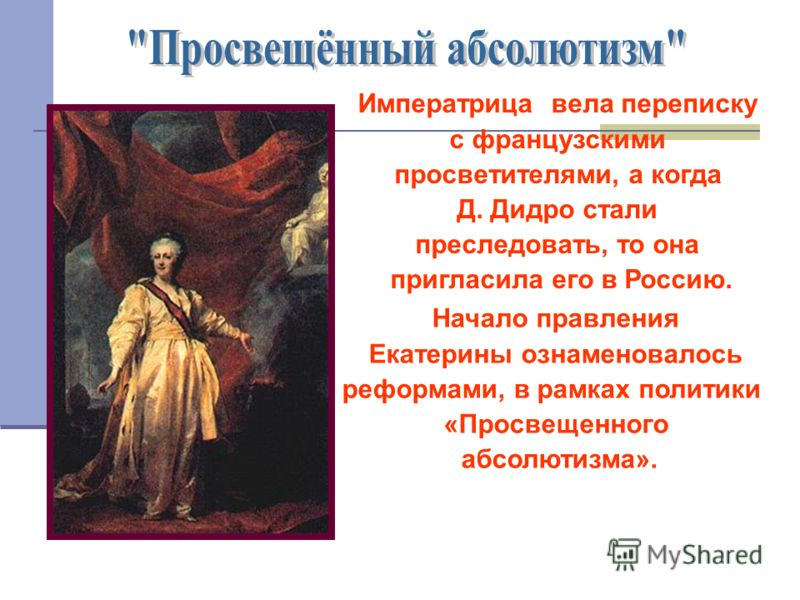 Императрица вела переписку с французскими просветителями, а когда Д. Дидро стали преследовать, то она пригласила его в Россию. Начало правления Екатерины ознаменовалось реформами, в рамках политики «Просвещенного абсолютизма».