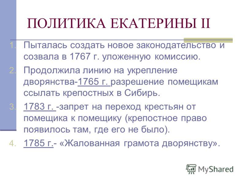 ПОЛИТИКА ЕКАТЕРИНЫ II 1. Пыталась создать новое законодательство и созвала в 1767 г. уложенную комиссию. 2. Продолжила линию на укрепление дворянства-1765 г. разрешение помещикам ссылать крепостных в Сибирь. 3. 1783 г. -запрет на переход крестьян от