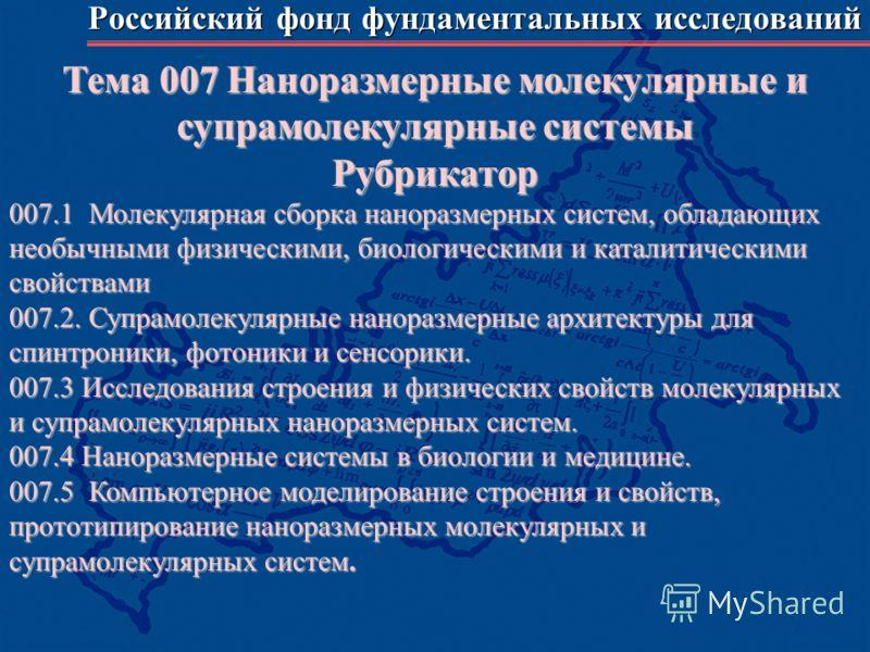 Российский фонд фундаментальных исследований Тема 007 Наноразмерные молекулярные и супрамолекулярные системы Рубрикатор 007.1 Молекулярная сборка наноразмерных систем, обладающих необычными физическими, биологическими и каталитическими свойствами 007