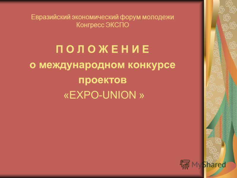 Евразийский экономический форум молодежи Конгресс ЭКСПО П О Л О Ж Е Н И Е о международном конкурсе проектов «EXPO-UNION »