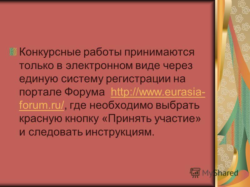 Конкурсные работы принимаются только в электронном виде через единую систему регистрации на портале Форума http://www.eurasia- forum.ru/, где необходимо выбрать красную кнопку «Принять участие» и следовать инструкциям.http://www.eurasia- forum.ru/