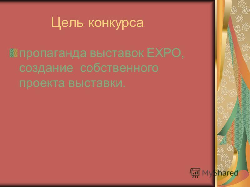 Цель конкурса пропаганда выставок EXPO, создание собственного проекта выставки.